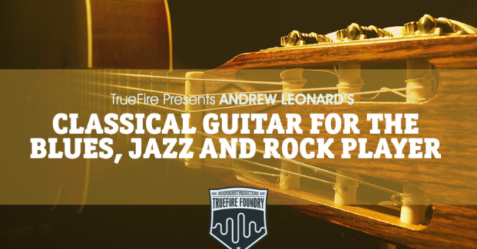Classical Guitar for the Blues, Jazz & Rock Player by Andrew Leonard and Truefire.com
